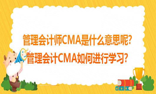 2021年管理会计师CMA是什么意思呢?2021年管理会计CMA如何进行学习?