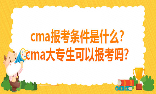 2021cma报考条件是什么?cma大专生可以报考吗?
