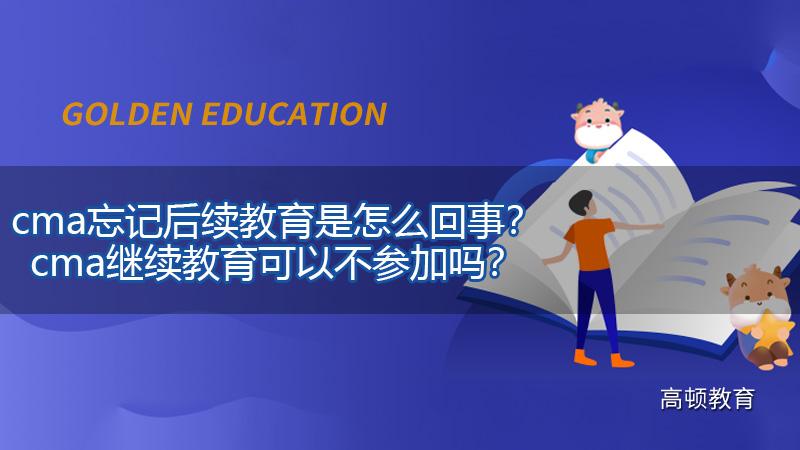 2021年cma忘记后续教育是怎么回事?cma继续教育可以不参加吗?