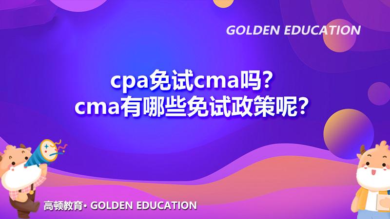 2022年cpa免试cma吗?cma有哪些免试政策呢?