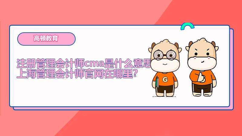 注册管理会计师cma是什么意思?上海管理会计师官网在哪里?