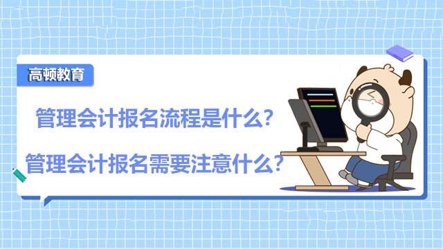 管理会计报名流程是什么?管理会计报名需要注意什么?