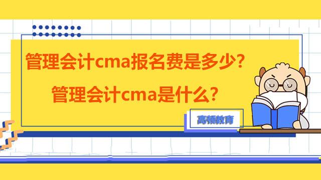 管理会计cma报名费是多少?管理会计cma是什么?