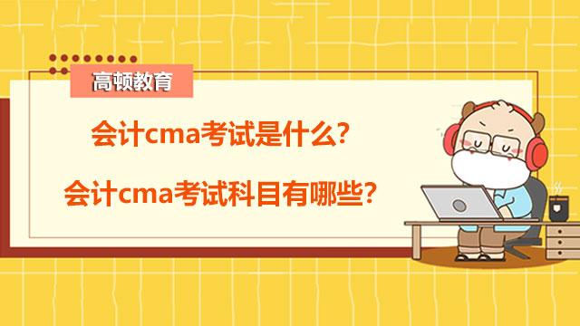 会计cma考试是什么?会计cma考试科目有哪些?